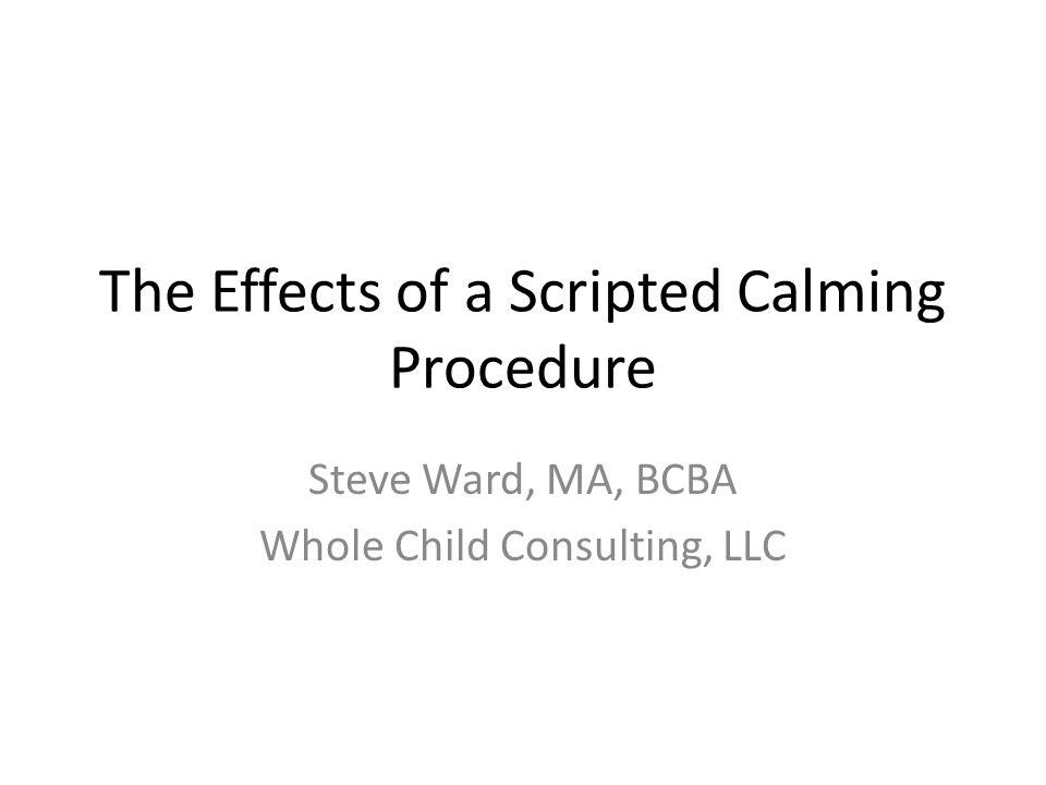 The Effects of a Scripted Calming Procedure Steve Ward, MA, BCBA Whole Child Consulting, LLC