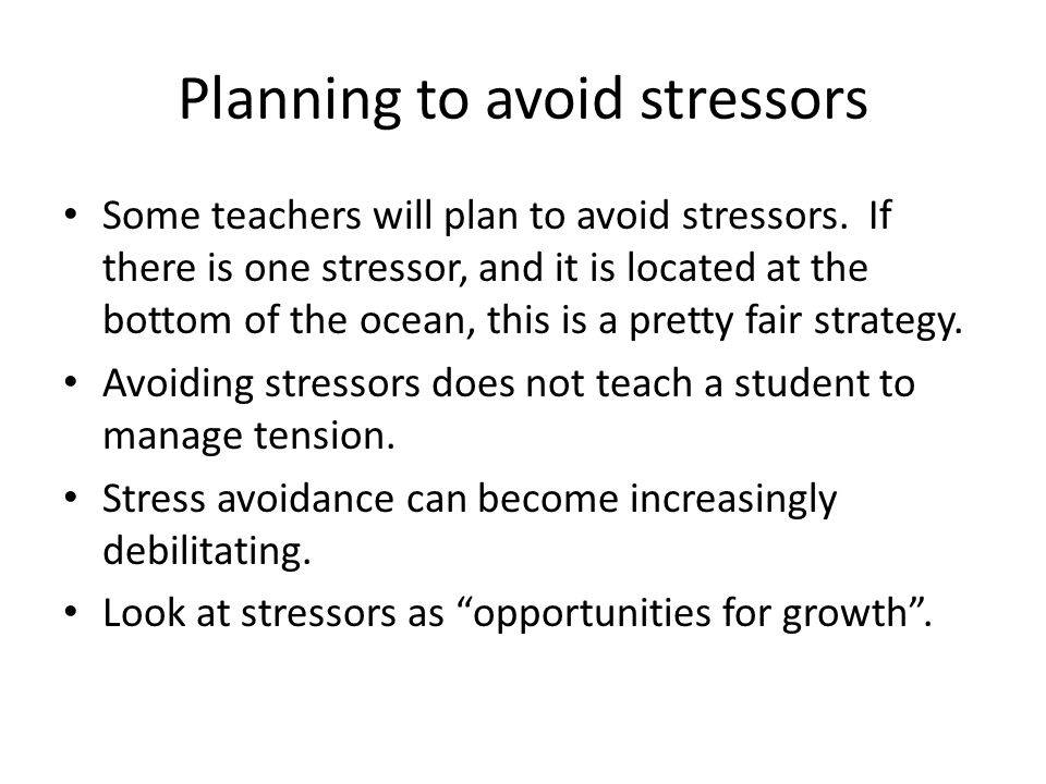 Planning to avoid stressors Some teachers will plan to avoid stressors.