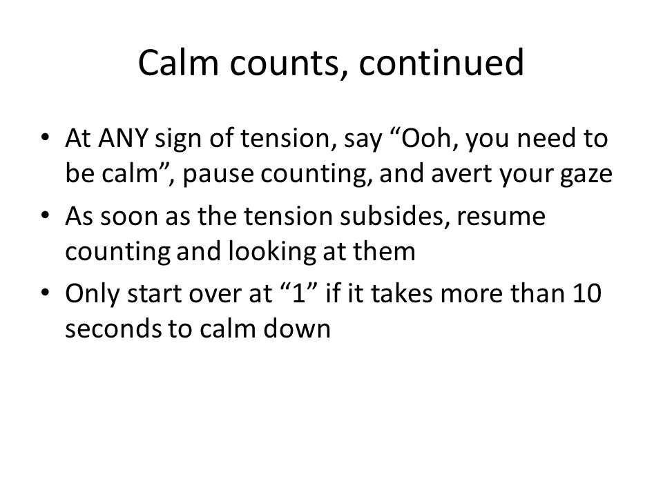 Calm counts, continued At ANY sign of tension, say Ooh, you need to be calm , pause counting, and avert your gaze As soon as the tension subsides, resume counting and looking at them Only start over at 1 if it takes more than 10 seconds to calm down