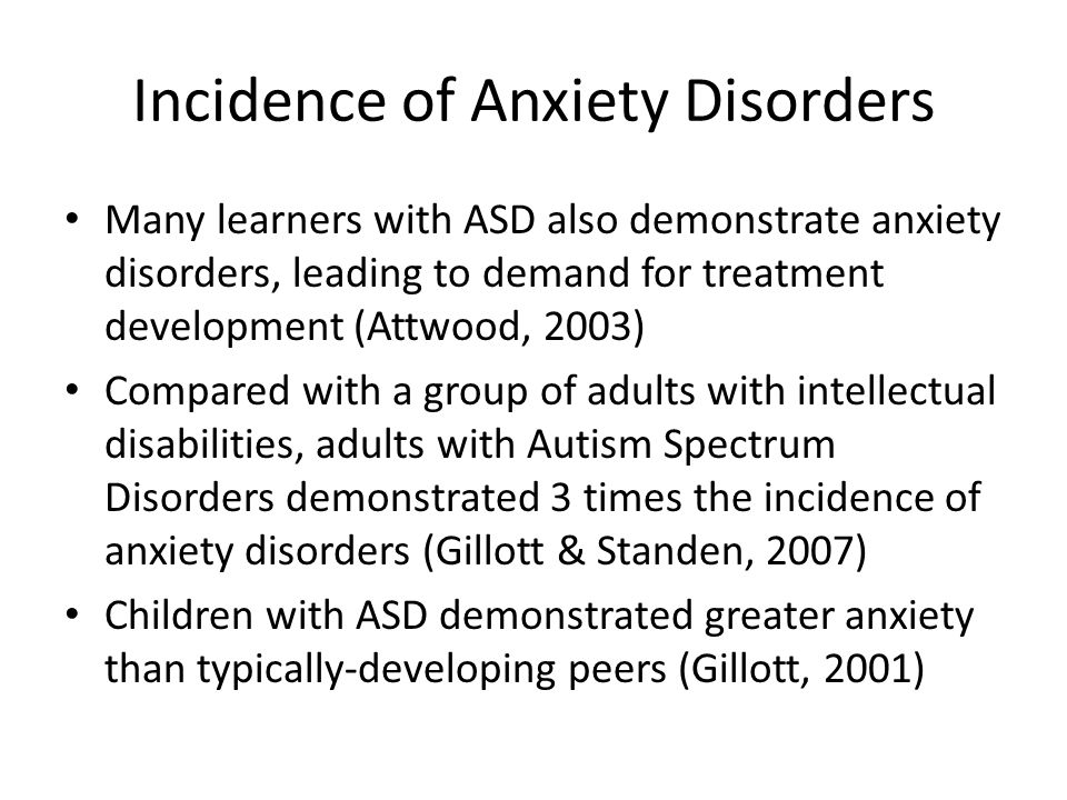 Incidence of Anxiety Disorders Many learners with ASD also demonstrate anxiety disorders, leading to demand for treatment development (Attwood, 2003) Compared with a group of adults with intellectual disabilities, adults with Autism Spectrum Disorders demonstrated 3 times the incidence of anxiety disorders (Gillott & Standen, 2007) Children with ASD demonstrated greater anxiety than typically-developing peers (Gillott, 2001)