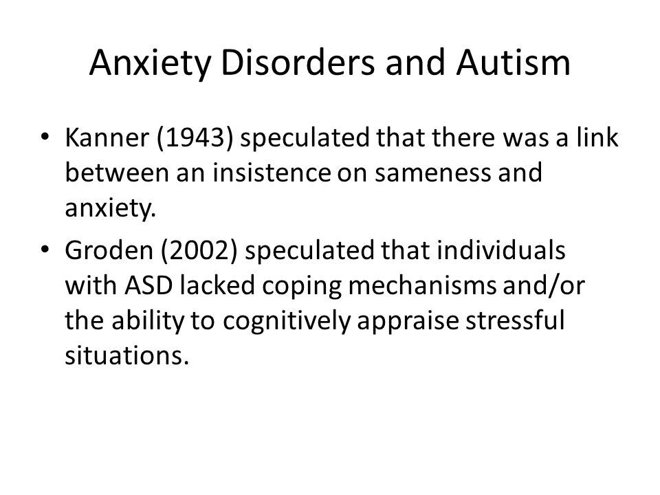 Anxiety Disorders and Autism Kanner (1943) speculated that there was a link between an insistence on sameness and anxiety.