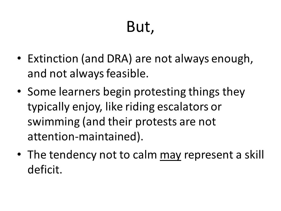But, Extinction (and DRA) are not always enough, and not always feasible.
