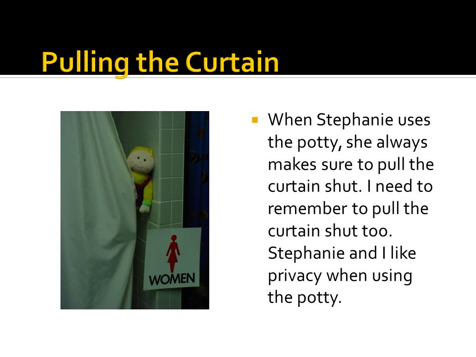  When Stephanie uses the potty, she always makes sure to pull the curtain shut.