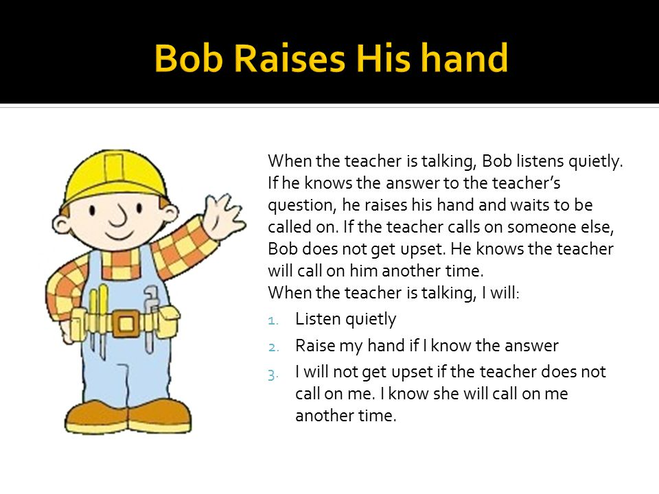 When the teacher is talking, Bob listens quietly.