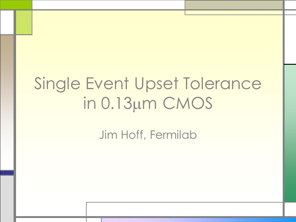 Single Event Upset Tolerance in 0.13  m CMOS Jim Hoff, Fermilab