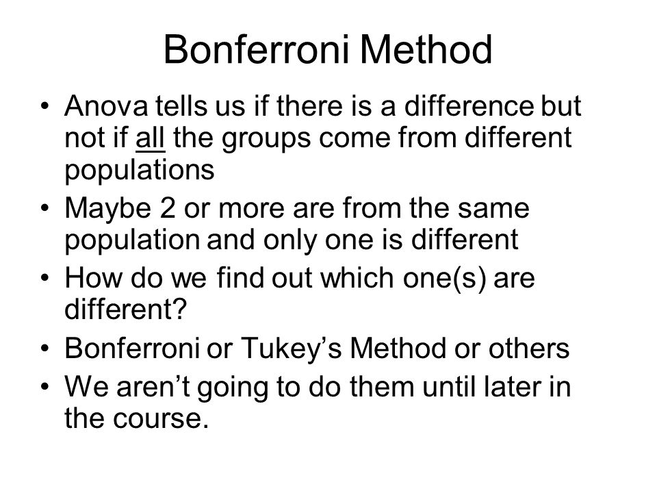 Bonferroni Method Anova tells us if there is a difference but not if all the groups come from different populations Maybe 2 or more are from the same population and only one is different How do we find out which one(s) are different.