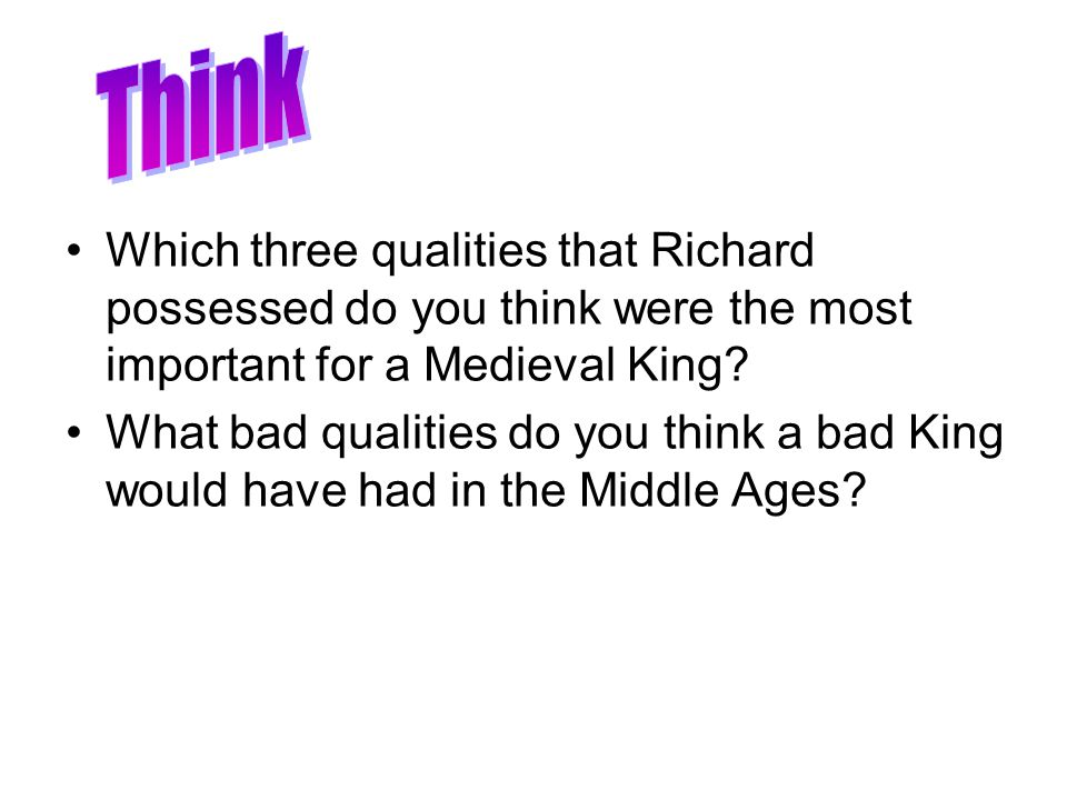 Which three qualities that Richard possessed do you think were the most important for a Medieval King? What bad qualities do you think a bad King woul