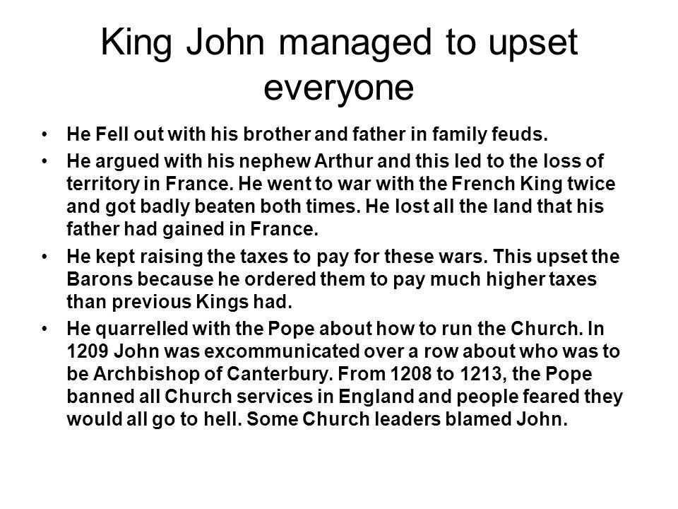 King John managed to upset everyone He Fell out with his brother and father in family feuds. He argued with his nephew Arthur and this led to the loss