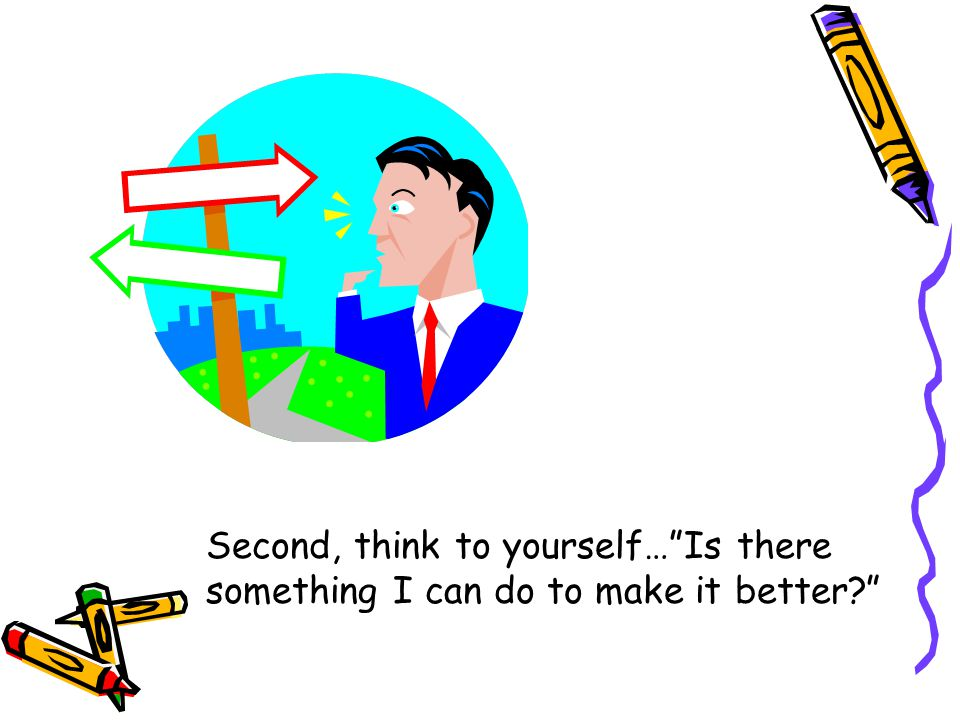 """Second, think to yourself…""""Is there something I can do to make it better?"""""""