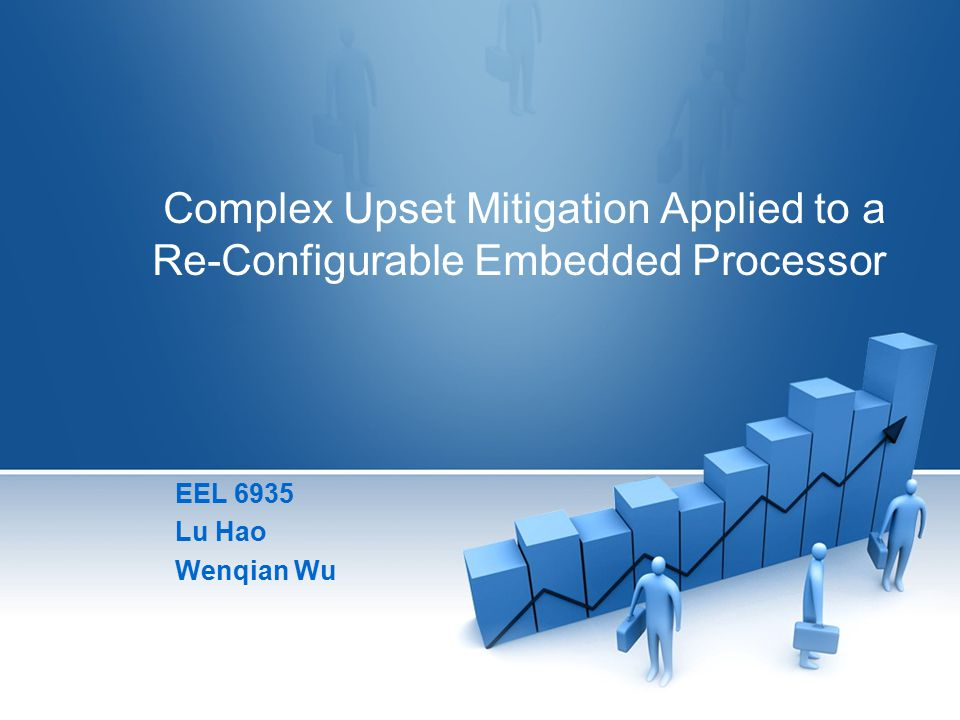 Complex Upset Mitigation Applied to a Re-Configurable Embedded Processor EEL 6935 Lu Hao Wenqian Wu