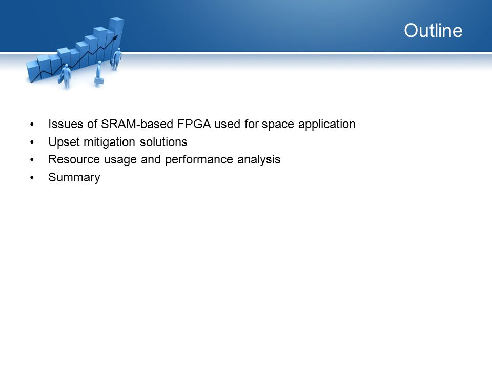 Outline Issues of SRAM-based FPGA used for space application Upset mitigation solutions Resource usage and performance analysis Summary