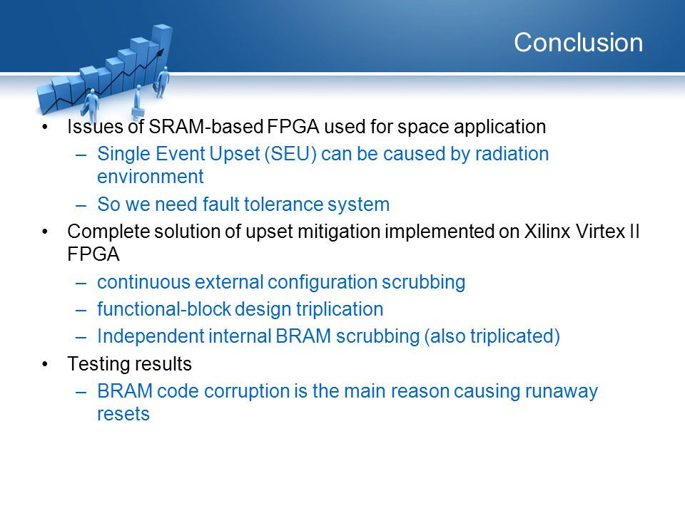 Conclusion Issues of SRAM-based FPGA used for space application –Single Event Upset (SEU) can be caused by radiation environment –So we need fault tolerance system Complete solution of upset mitigation implemented on Xilinx Virtex II FPGA –continuous external configuration scrubbing –functional-block design triplication –Independent internal BRAM scrubbing (also triplicated) Testing results –BRAM code corruption is the main reason causing runaway resets