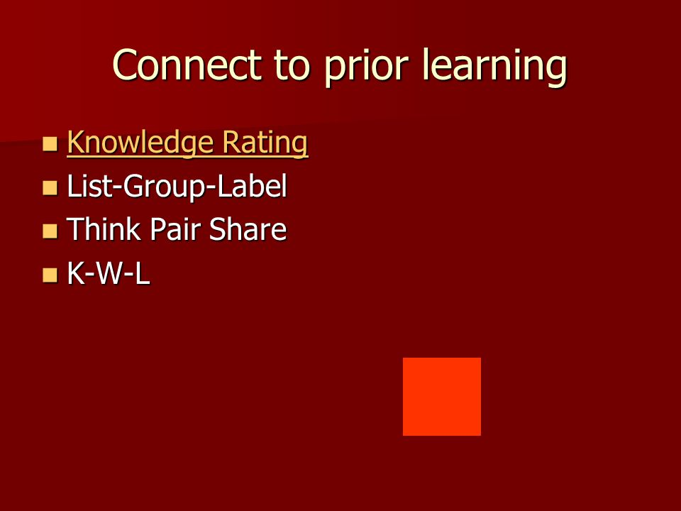 Connect to prior learning Knowledge Rating Knowledge Rating Knowledge Rating Knowledge Rating List-Group-Label List-Group-Label Think Pair Share Think Pair Share K-W-L K-W-L