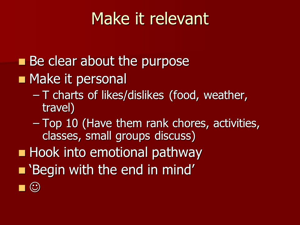 Make it relevant Be clear about the purpose Be clear about the purpose Make it personal Make it personal –T charts of likes/dislikes (food, weather, travel) –Top 10 (Have them rank chores, activities, classes, small groups discuss) Hook into emotional pathway Hook into emotional pathway 'Begin with the end in mind' 'Begin with the end in mind'