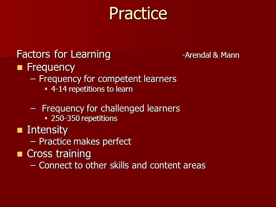 Practice Factors for Learning -Arendal & Mann Frequency Frequency –Frequency for competent learners  4-14 repetitions to learn – Frequency for challenged learners  250-350 repetitions Intensity Intensity –Practice makes perfect Cross training Cross training –Connect to other skills and content areas