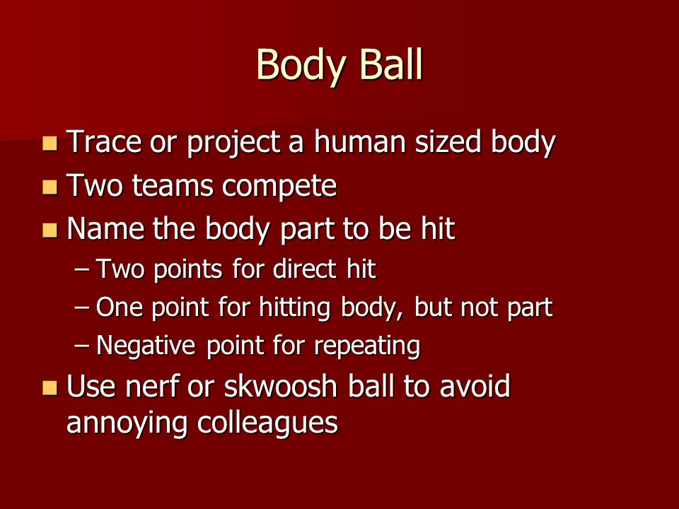 Body Ball Trace or project a human sized body Trace or project a human sized body Two teams compete Two teams compete Name the body part to be hit Name the body part to be hit –Two points for direct hit –One point for hitting body, but not part –Negative point for repeating Use nerf or skwoosh ball to avoid annoying colleagues Use nerf or skwoosh ball to avoid annoying colleagues