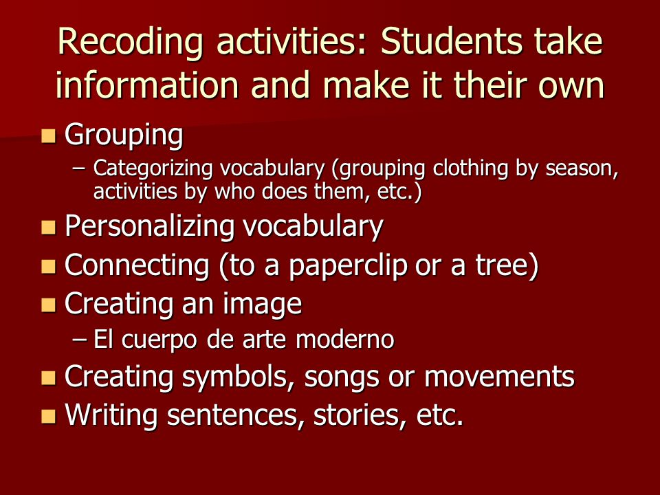 Recoding activities: Students take information and make it their own Grouping Grouping –Categorizing vocabulary (grouping clothing by season, activities by who does them, etc.) Personalizing vocabulary Personalizing vocabulary Connecting (to a paperclip or a tree) Connecting (to a paperclip or a tree) Creating an image Creating an image –El cuerpo de arte moderno Creating symbols, songs or movements Creating symbols, songs or movements Writing sentences, stories, etc.
