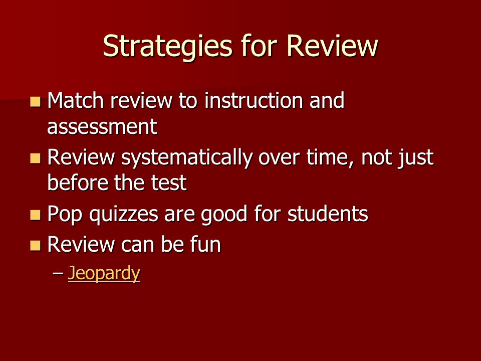Strategies for Review Match review to instruction and assessment Match review to instruction and assessment Review systematically over time, not just before the test Review systematically over time, not just before the test Pop quizzes are good for students Pop quizzes are good for students Review can be fun Review can be fun –Jeopardy Jeopardy