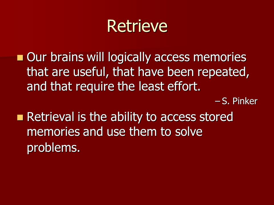 Retrieve Our brains will logically access memories that are useful, that have been repeated, and that require the least effort.