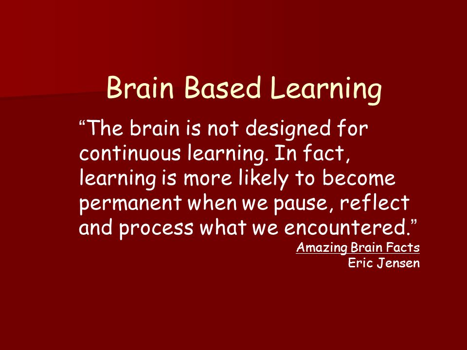 Brain Based Learning The brain is not designed for continuous learning.