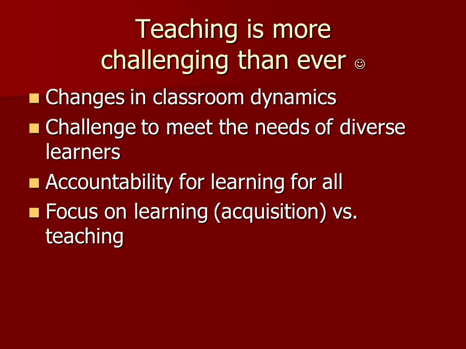 Teaching is more challenging than ever Teaching is more challenging than ever Changes in classroom dynamics Changes in classroom dynamics Challenge to meet the needs of diverse learners Challenge to meet the needs of diverse learners Accountability for learning for all Accountability for learning for all Focus on learning (acquisition) vs.