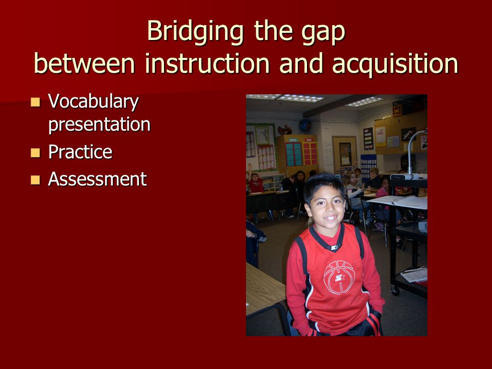 Bridging the gap between instruction and acquisition Vocabulary presentation Vocabulary presentation Practice Practice Assessment Assessment