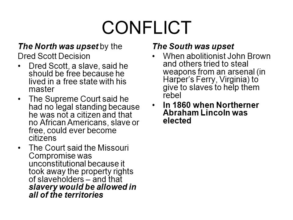 CONFLICT The North was upset by the Dred Scott Decision Dred Scott, a slave, said he should be free because he lived in a free state with his master T