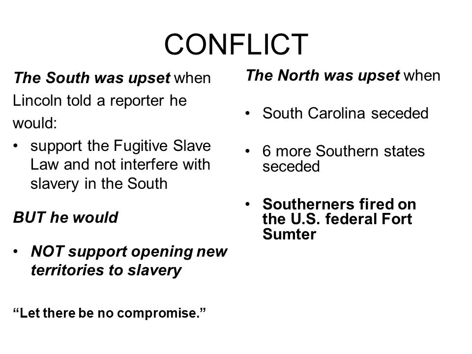 CONFLICT The South was upset when Lincoln told a reporter he would: support the Fugitive Slave Law and not interfere with slavery in the South BUT he