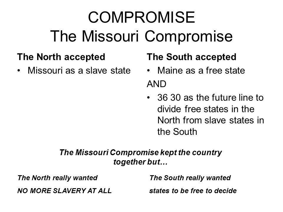 COMPROMISE The Missouri Compromise The North accepted Missouri as a slave state The South accepted Maine as a free state AND 36 30 as the future line
