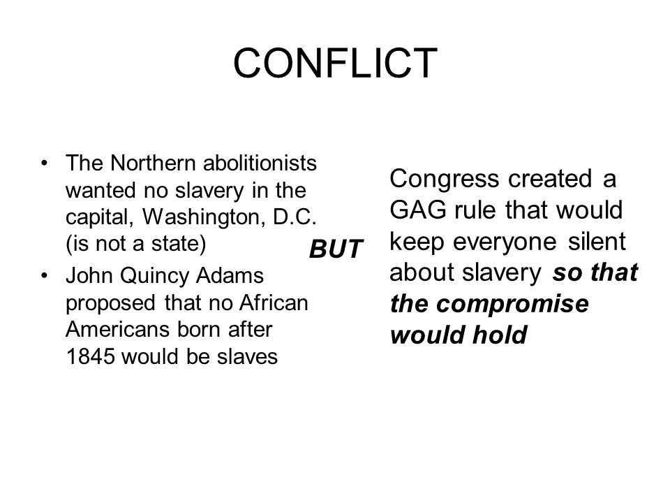 CONFLICT The Northern abolitionists wanted no slavery in the capital, Washington, D.C. (is not a state) John Quincy Adams proposed that no African Ame