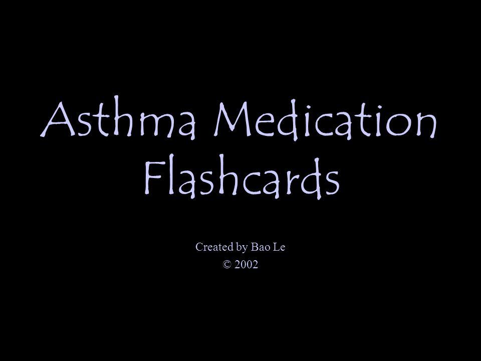 Asthma Medication Flashcards Created by Bao Le © 2002