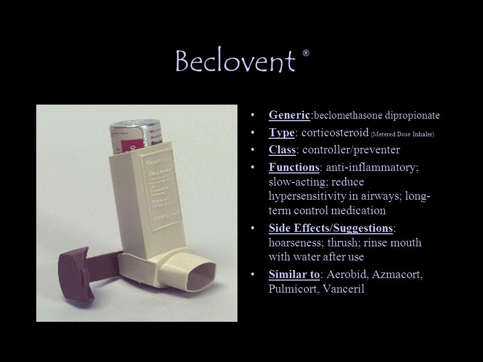Beclovent ® Generic: beclomethasone dipropionate Type: corticosteroid (Metered Dose Inhaler) Class: controller/preventer Functions: anti-inflammatory; slow-acting; reduce hypersensitivity in airways; long- term control medication Side Effects/Suggestions: hoarseness; thrush; rinse mouth with water after use Similar to: Aerobid, Azmacort, Pulmicort, Vanceril