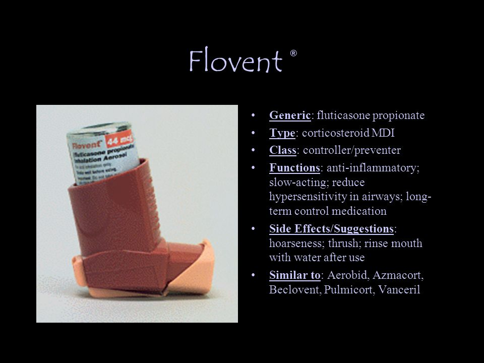 Flovent ® Generic: fluticasone propionate Type: corticosteroid MDI Class: controller/preventer Functions: anti-inflammatory; slow-acting; reduce hypersensitivity in airways; long- term control medication Side Effects/Suggestions: hoarseness; thrush; rinse mouth with water after use Similar to: Aerobid, Azmacort, Beclovent, Pulmicort, Vanceril