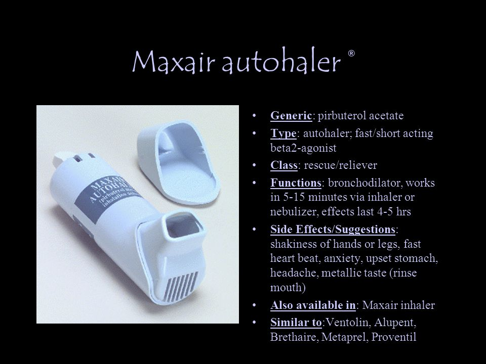 Maxair autohaler ® Generic: pirbuterol acetate Type: autohaler; fast/short acting beta2-agonist Class: rescue/reliever Functions: bronchodilator, works in 5-15 minutes via inhaler or nebulizer, effects last 4-5 hrs Side Effects/Suggestions: shakiness of hands or legs, fast heart beat, anxiety, upset stomach, headache, metallic taste (rinse mouth) Also available in: Maxair inhaler Similar to:Ventolin, Alupent, Brethaire, Metaprel, Proventil