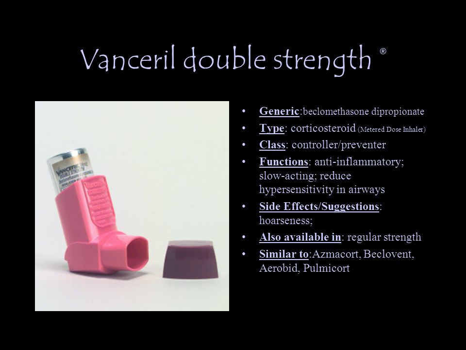 Vanceril double strength ® Generic: beclomethasone dipropionate Type: corticosteroid (Metered Dose Inhaler) Class: controller/preventer Functions: anti-inflammatory; slow-acting; reduce hypersensitivity in airways Side Effects/Suggestions: hoarseness; Also available in: regular strength Similar to:Azmacort, Beclovent, Aerobid, Pulmicort