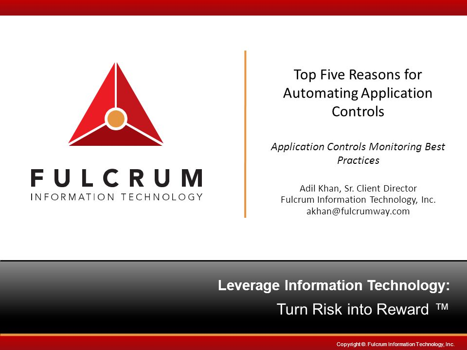 www.fulcrumway.com Top 5 Reasons for Automating Application Controls Introduction IT Governance Risk and Compliance Needs Fulcrum-IIA Controls Survey IT Controls Framework Application Controls Overview Auditing Challenges Automation Approach Access Controls Automation Example Case Studies Top Five Reasons AGENDA