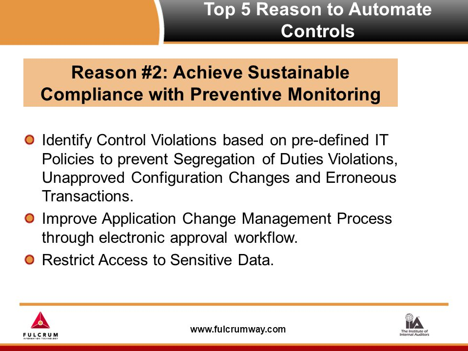 www.fulcrumway.com Top 5 Reason to Automate Controls Identify Control Violations based on pre-defined IT Policies to prevent Segregation of Duties Violations, Unapproved Configuration Changes and Erroneous Transactions.
