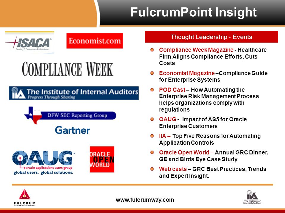 www.fulcrumway.com FulcrumPoint Insight Thought Leadership - Events Compliance Week Magazine - Healthcare Firm Aligns Compliance Efforts, Cuts Costs Economist Magazine –Compliance Guide for Enterprise Systems POD Cast – How Automating the Enterprise Risk Management Process helps organizations comply with regulations OAUG - Impact of AS5 for Oracle Enterprise Customers IIA – Top Five Reasons for Automating Application Controls Oracle Open World – Annual GRC Dinner, GE and Birds Eye Case Study Web casts – GRC Best Practices, Trends and Expert Insight.