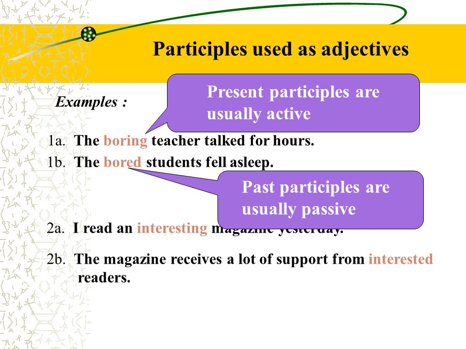 Participles used as adjectives Examples : 1a.The boring teacher talked for hours.