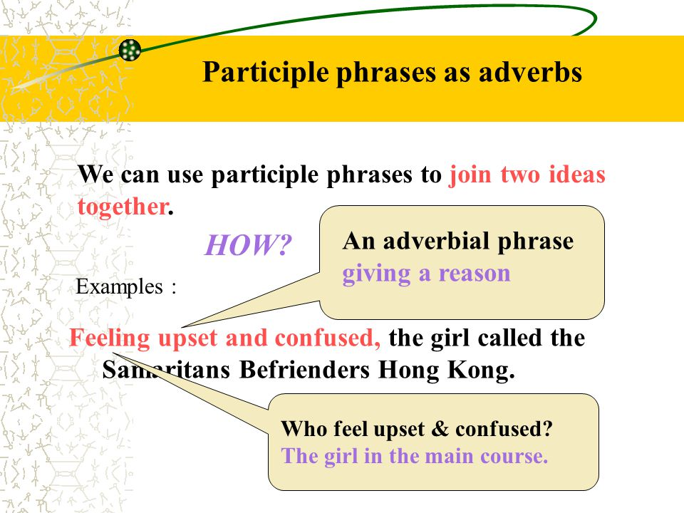 Participle phrases as adverbs We can use participle phrases to join two ideas together.