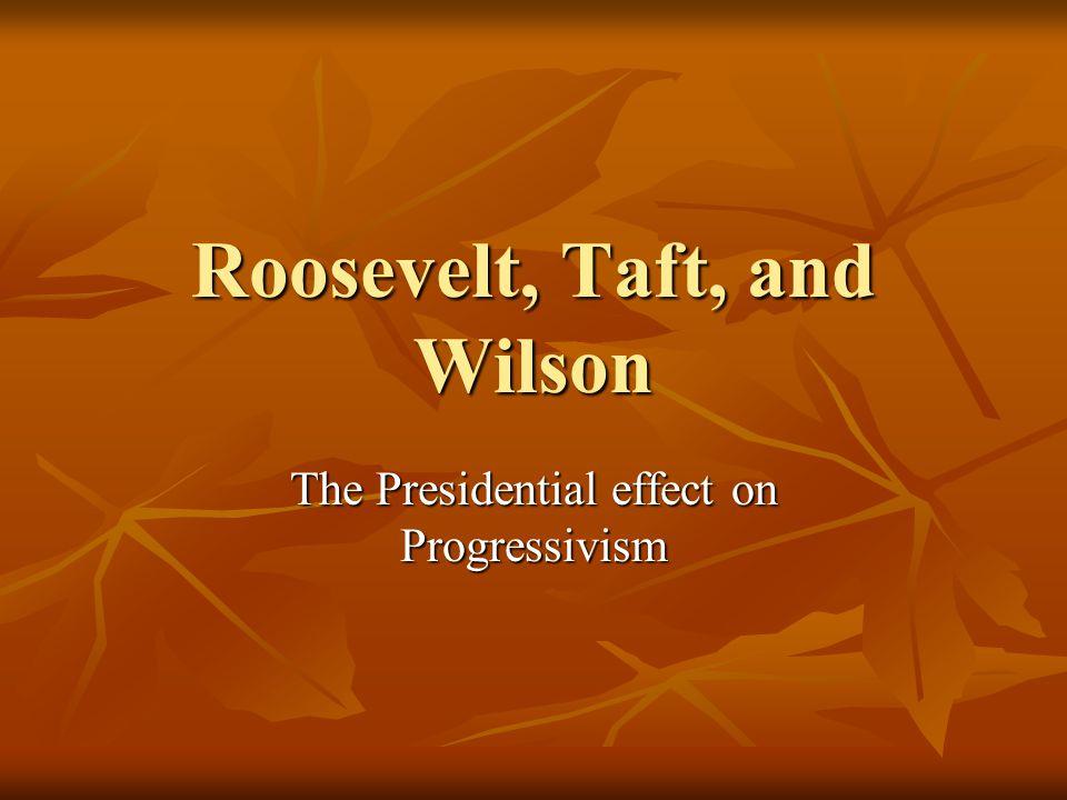 Roosevelt, Taft, and Wilson The Presidential effect on Progressivism