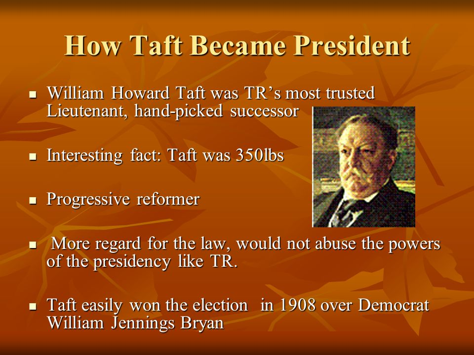How Taft Became President William Howard Taft was TR's most trusted Lieutenant, hand-picked successor William Howard Taft was TR's most trusted Lieutenant, hand-picked successor Interesting fact: Taft was 350lbs Interesting fact: Taft was 350lbs Progressive reformer Progressive reformer More regard for the law, would not abuse the powers of the presidency like TR.