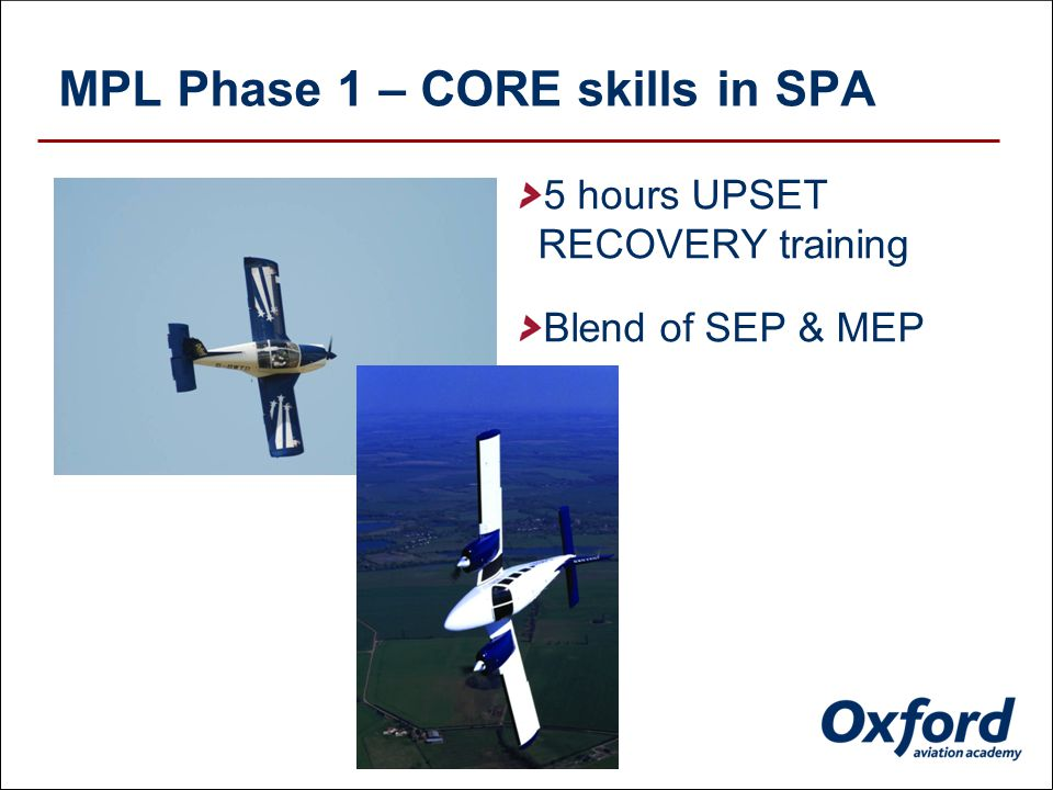 MPL Phase 1 – CORE skills in SPA Complex SEP retractable from day 1 58 Hours DUAL training Just 12 hours PIC SOLO MPA SOPs introduced after PIC SOLO hours completed European ATC