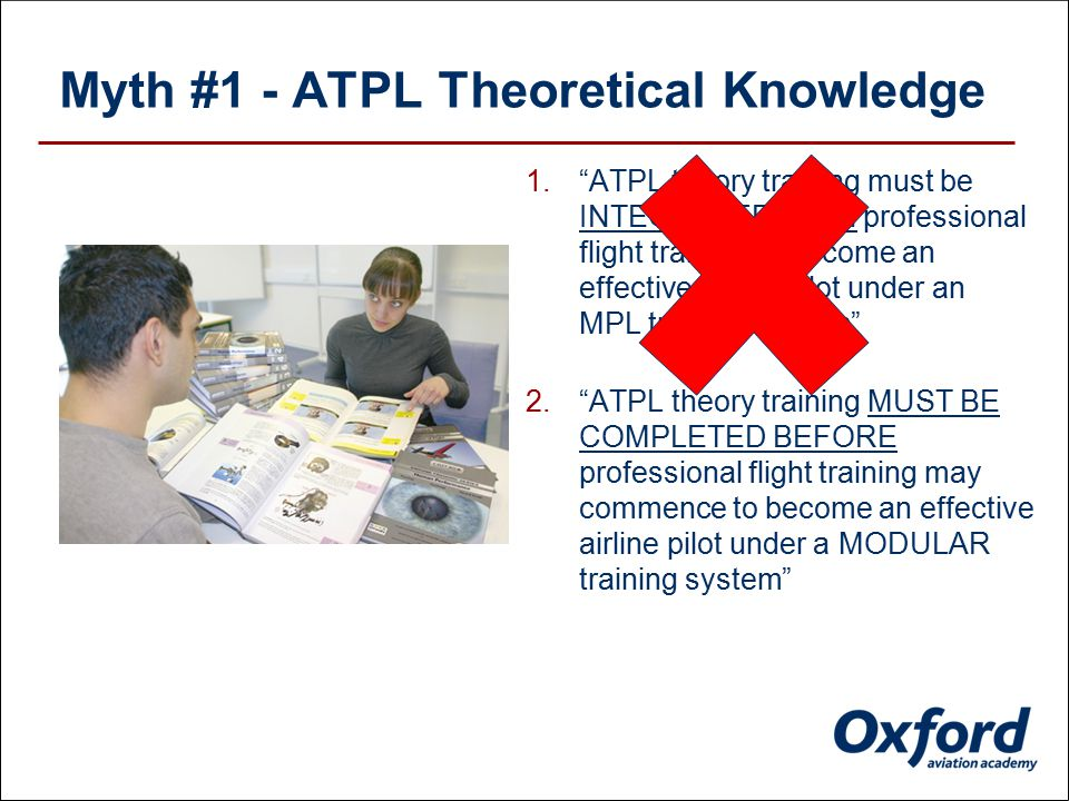 2. ATPL theory training MUST BE COMPLETED BEFORE professional flight training may commence to become an effective airline pilot under a MODULAR training system Myth #1 - ATPL Theoretical Knowledge