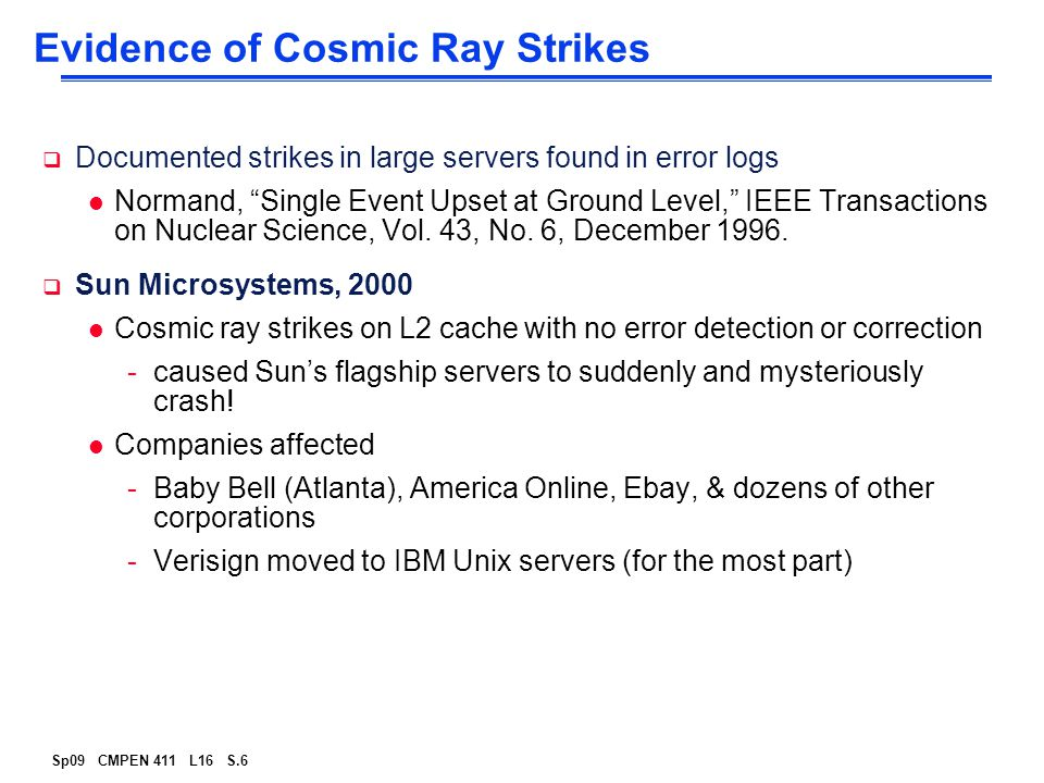 "Sp09 CMPEN 411 L16 S.6 Evidence of Cosmic Ray Strikes  Documented strikes in large servers found in error logs l Normand, ""Single Event Upset at Grou"