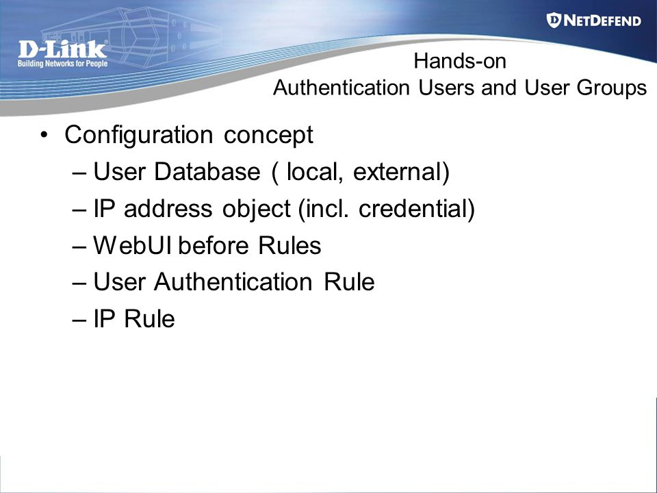 Hands-on Authentication Users and User Groups Configuration concept –User Database ( local, external) –IP address object (incl.
