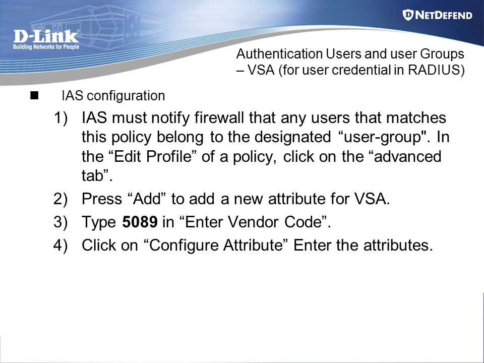 Authentication Users and user Groups – VSA (for user credential in RADIUS) IAS configuration 1)IAS must notify firewall that any users that matches th