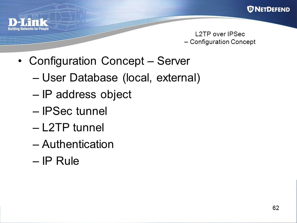 62 L2TP over IPSec – Configuration Concept Configuration Concept – Server –User Database (local, external) –IP address object –IPSec tunnel –L2TP tunn