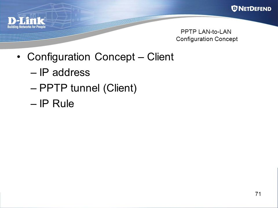 71 PPTP LAN-to-LAN Configuration Concept Configuration Concept – Client –IP address –PPTP tunnel (Client) –IP Rule