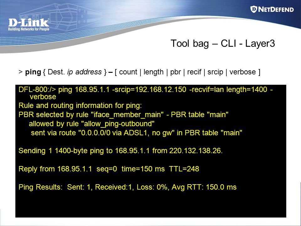 Tool bag – CLI - Layer3 DFL-800:/> ping 168.95.1.1 -srcip=192.168.12.150 -recvif=lan length=1400 - verbose Rule and routing information for ping: PBR selected by rule iface_member_main - PBR table main allowed by rule allow_ping-outbound sent via route 0.0.0.0/0 via ADSL1, no gw in PBR table main Sending 1 1400-byte ping to 168.95.1.1 from 220.132.138.26.